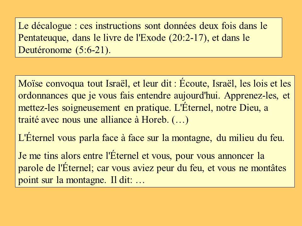 Le décalogue : ces instructions sont données deux fois dans le Pentateuque, dans le livre de l'Exode (20:2-17), et dans le Deutéronome (5:6-21). Moïse