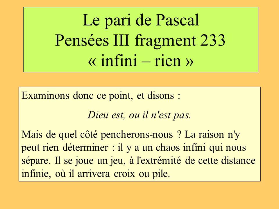 Le pari de Pascal Pensées III fragment 233 « infini – rien » Examinons donc ce point, et disons : Dieu est, ou il n'est pas. Mais de quel côté pencher