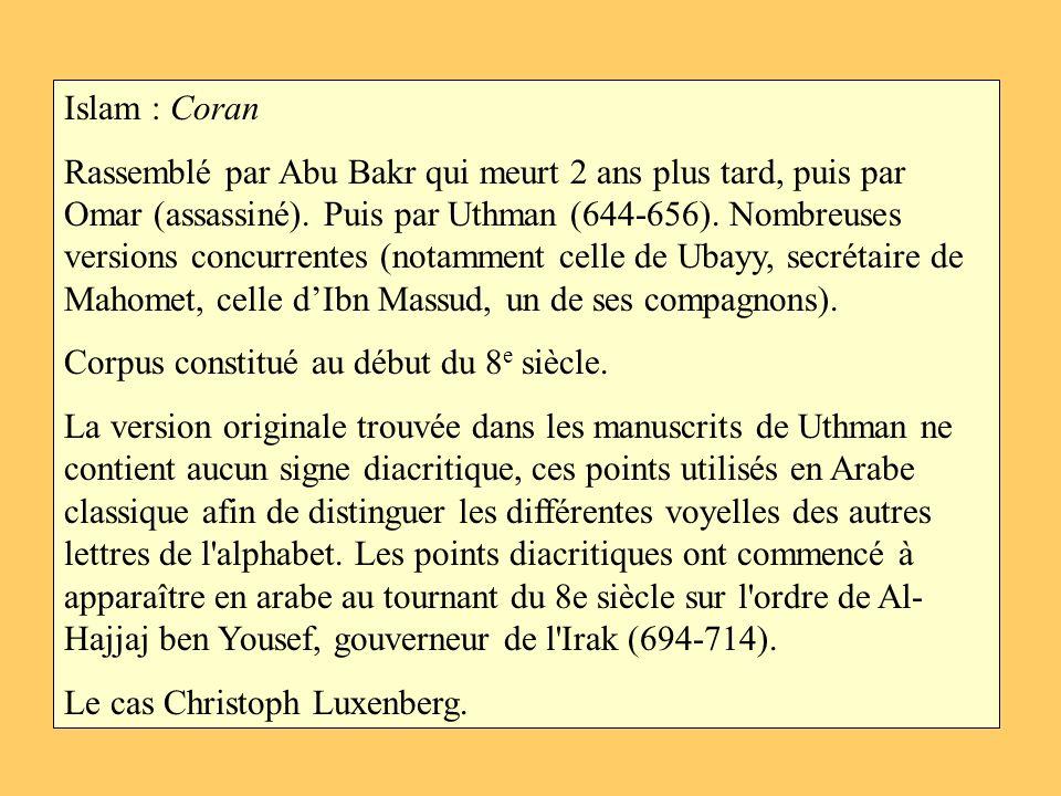 Islam : Coran Rassemblé par Abu Bakr qui meurt 2 ans plus tard, puis par Omar (assassiné). Puis par Uthman (644-656). Nombreuses versions concurrentes