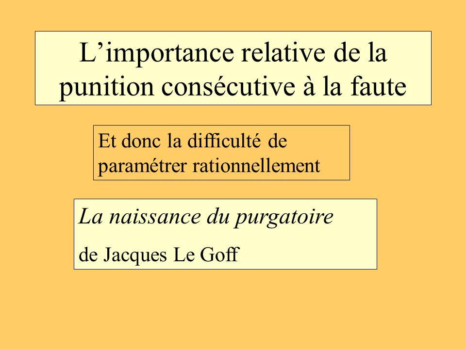Limportance relative de la punition consécutive à la faute La naissance du purgatoire de Jacques Le Goff Et donc la difficulté de paramétrer rationnel