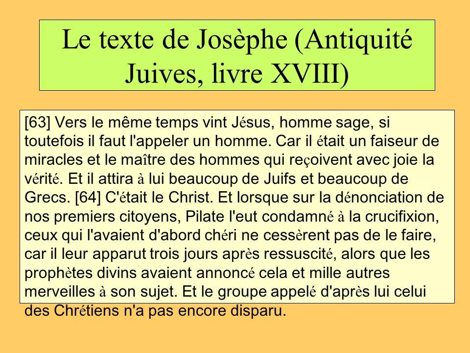 Le texte de Josèphe (Antiquité Juives, livre XVIII) [63] Vers le même temps vint J é sus, homme sage, si toutefois il faut l'appeler un homme. Car il