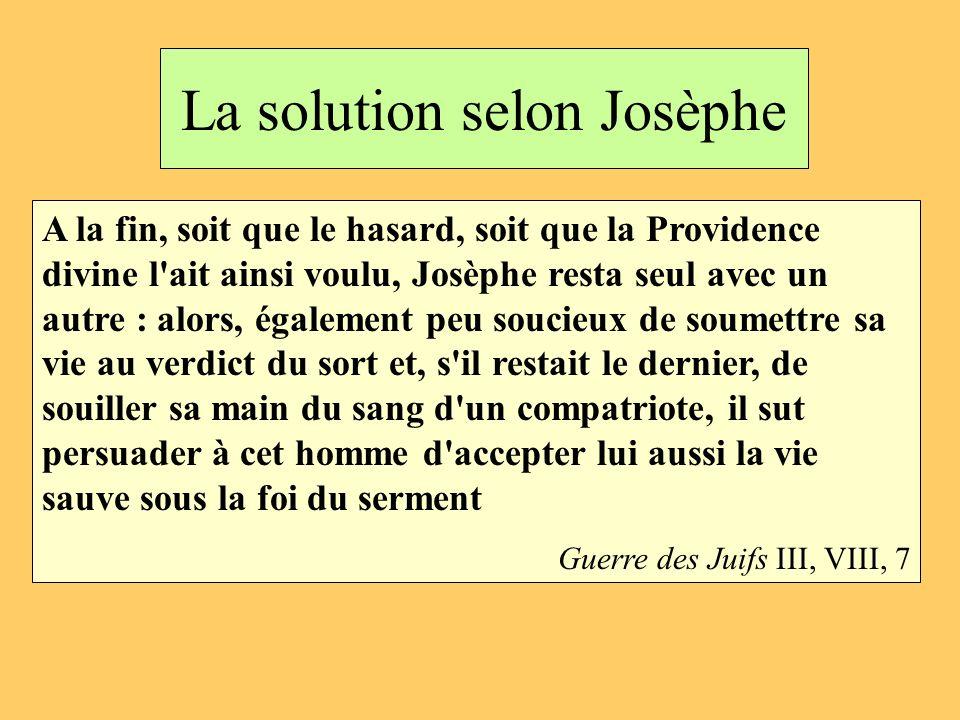 La solution selon Josèphe A la fin, soit que le hasard, soit que la Providence divine l'ait ainsi voulu, Josèphe resta seul avec un autre : alors, éga