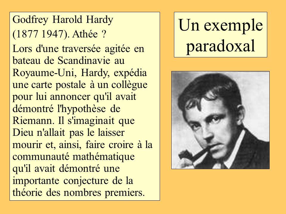 Un exemple paradoxal Godfrey Harold Hardy (1877 1947). Athée ? Lors d'une traversée agitée en bateau de Scandinavie au Royaume-Uni, Hardy, expédia une