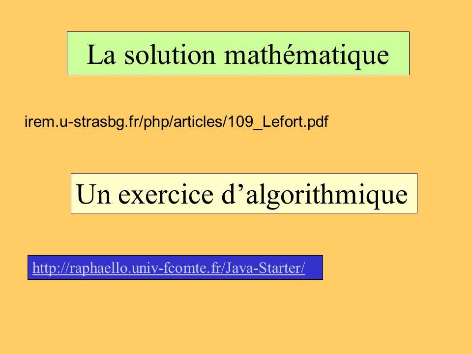 La solution mathématique irem.u-strasbg.fr/php/articles/109_Lefort.pdf Un exercice dalgorithmique http://raphaello.univ-fcomte.fr/Java-Starter/