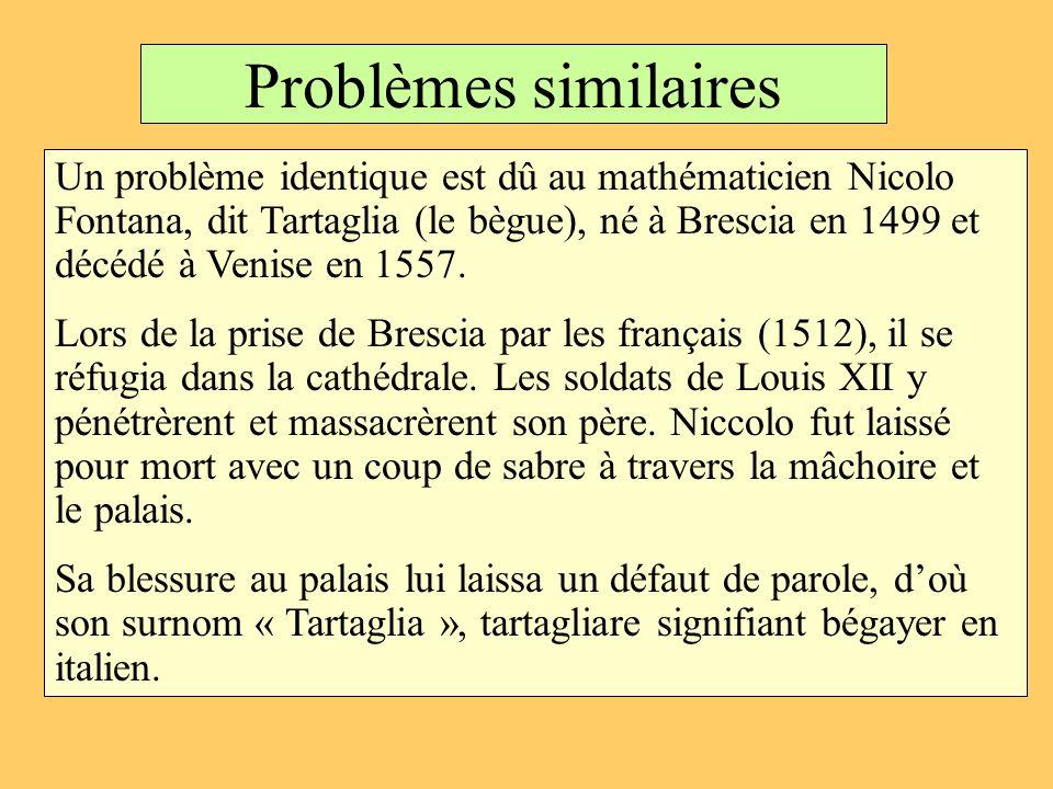 Problèmes similaires Un problème identique est dû au mathématicien Nicolo Fontana, dit Tartaglia (le bègue), né à Brescia en 1499 et décédé à Venise e