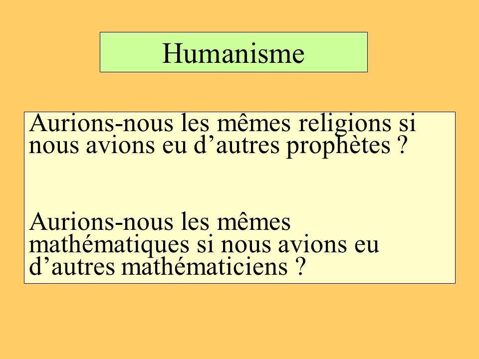 Humanisme Aurions-nous les mêmes religions si nous avions eu dautres prophètes ? Aurions-nous les mêmes mathématiques si nous avions eu dautres mathém