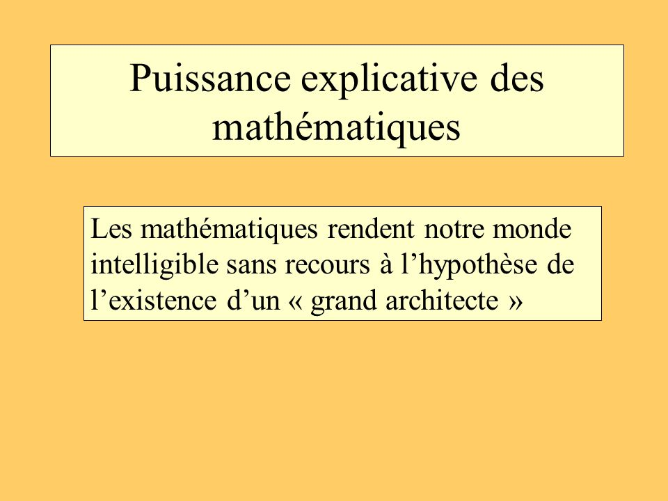Puissance explicative des mathématiques Les mathématiques rendent notre monde intelligible sans recours à lhypothèse de lexistence dun « grand archite