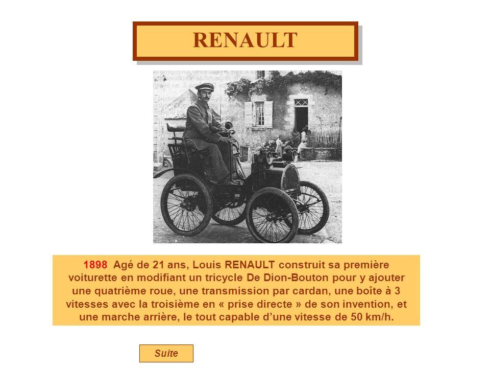 RENAULT 1898 Agé de 21 ans, Louis RENAULT construit sa première voiturette en modifiant un tricycle De Dion-Bouton pour y ajouter une quatrième roue, une transmission par cardan, une boîte à 3 vitesses avec la troisième en « prise directe » de son invention, et une marche arrière, le tout capable dune vitesse de 50 km/h.