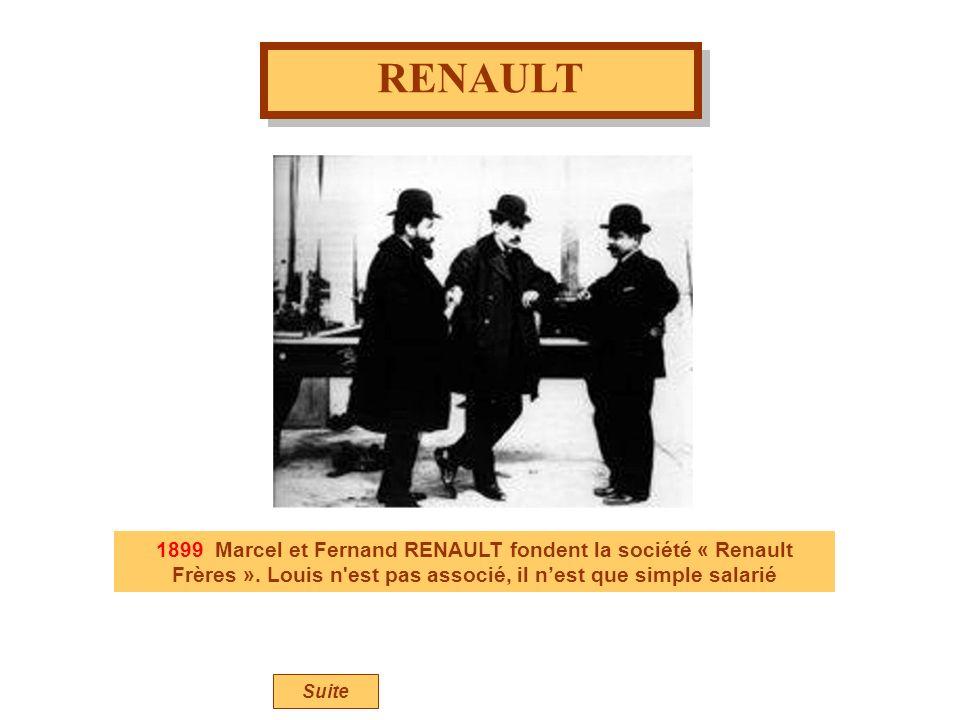 RENAULT 1899 Marcel et Fernand RENAULT fondent la société « Renault Frères ». Louis n'est pas associé, il nest que simple salarié Suite