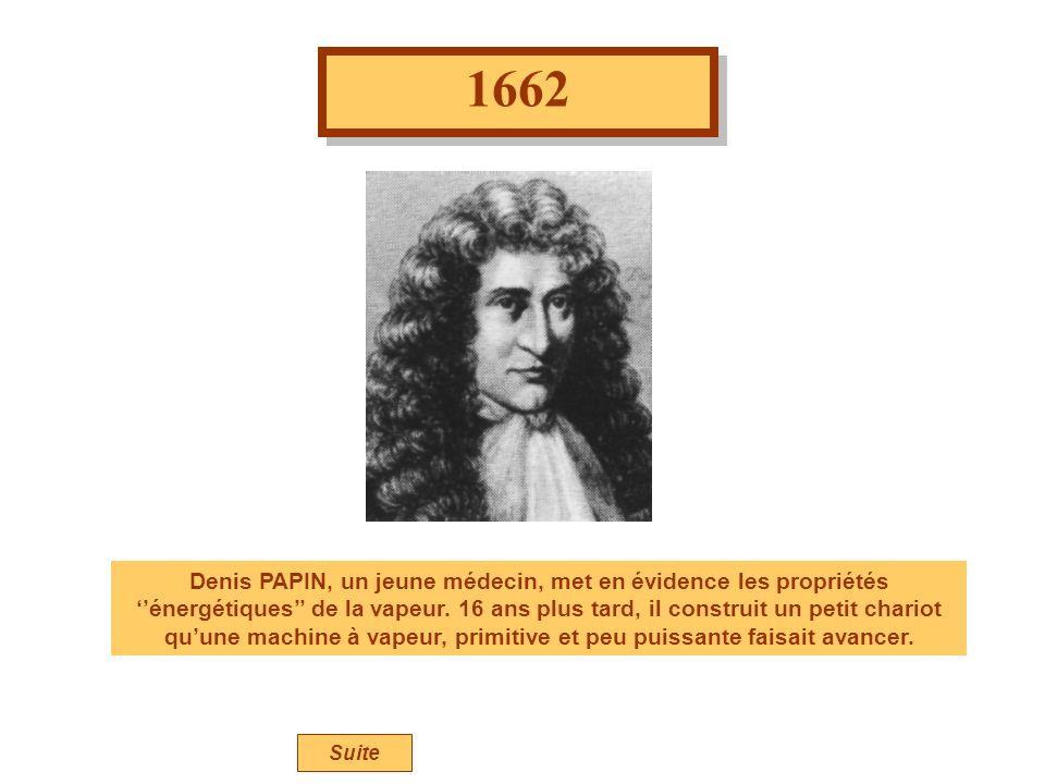 1662 Denis PAPIN, un jeune médecin, met en évidence les propriétés énergétiques de la vapeur. 16 ans plus tard, il construit un petit chariot quune ma