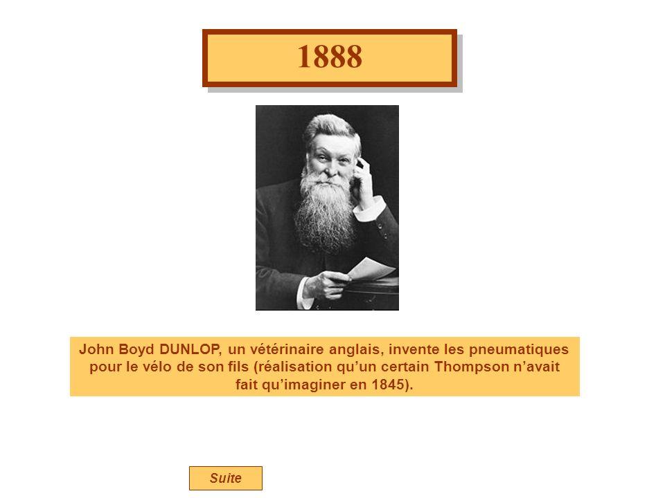 1888 John Boyd DUNLOP, un vétérinaire anglais, invente les pneumatiques pour le vélo de son fils (réalisation quun certain Thompson navait fait quimaginer en 1845).