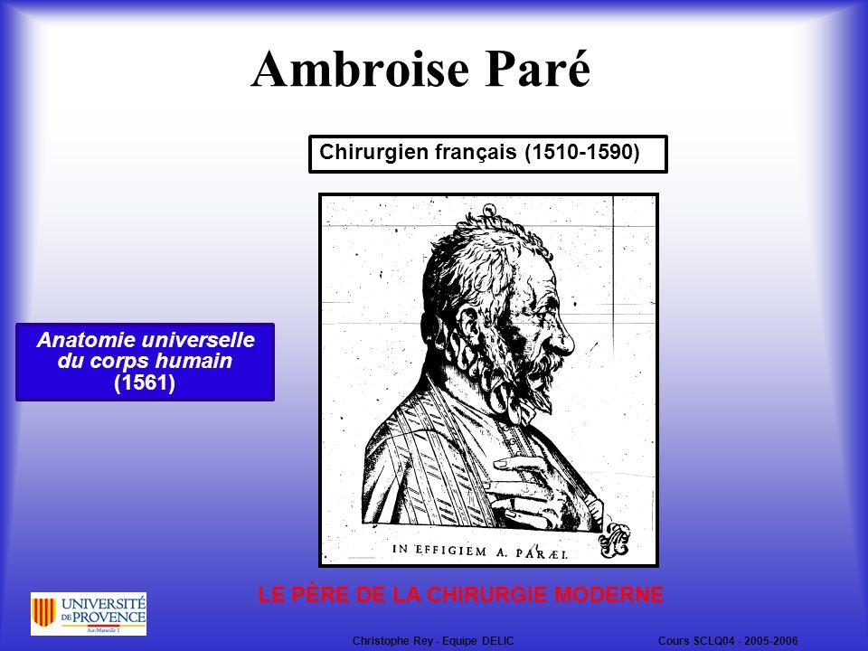Ambroise Paré Chirurgien français (1510-1590) LE PÈRE DE LA CHIRURGIE MODERNE Anatomie universelle du corps humain (1561) Christophe Rey - Equipe DELICCours SCLQ04 - 2005-2006