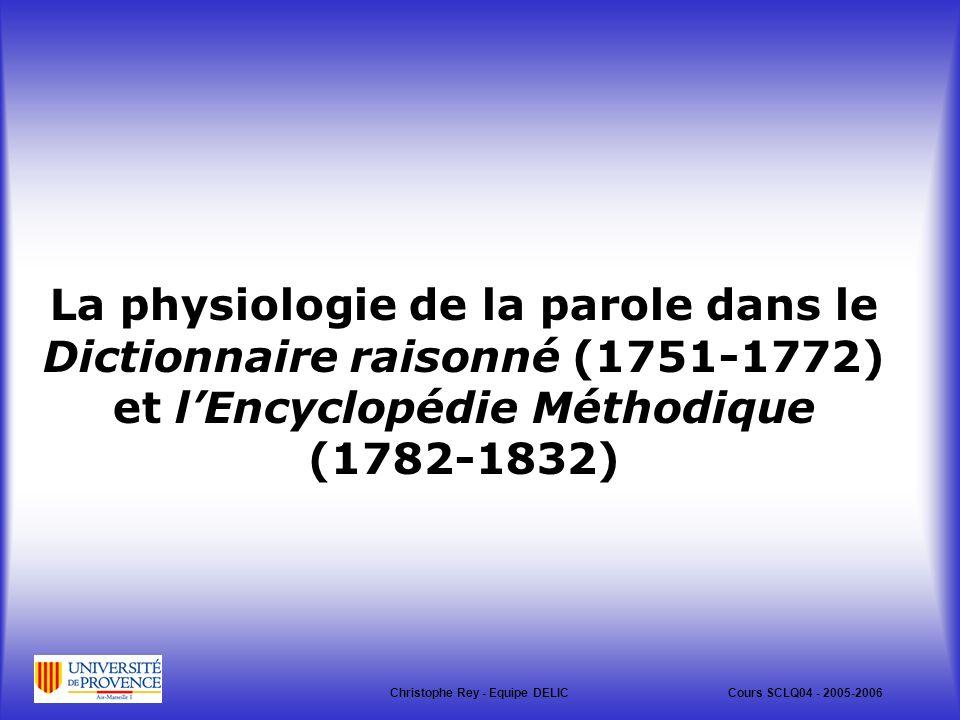 La physiologie de la parole dans le Dictionnaire raisonné (1751-1772) et lEncyclopédie Méthodique (1782-1832) Christophe Rey - Equipe DELICCours SCLQ04 - 2005-2006