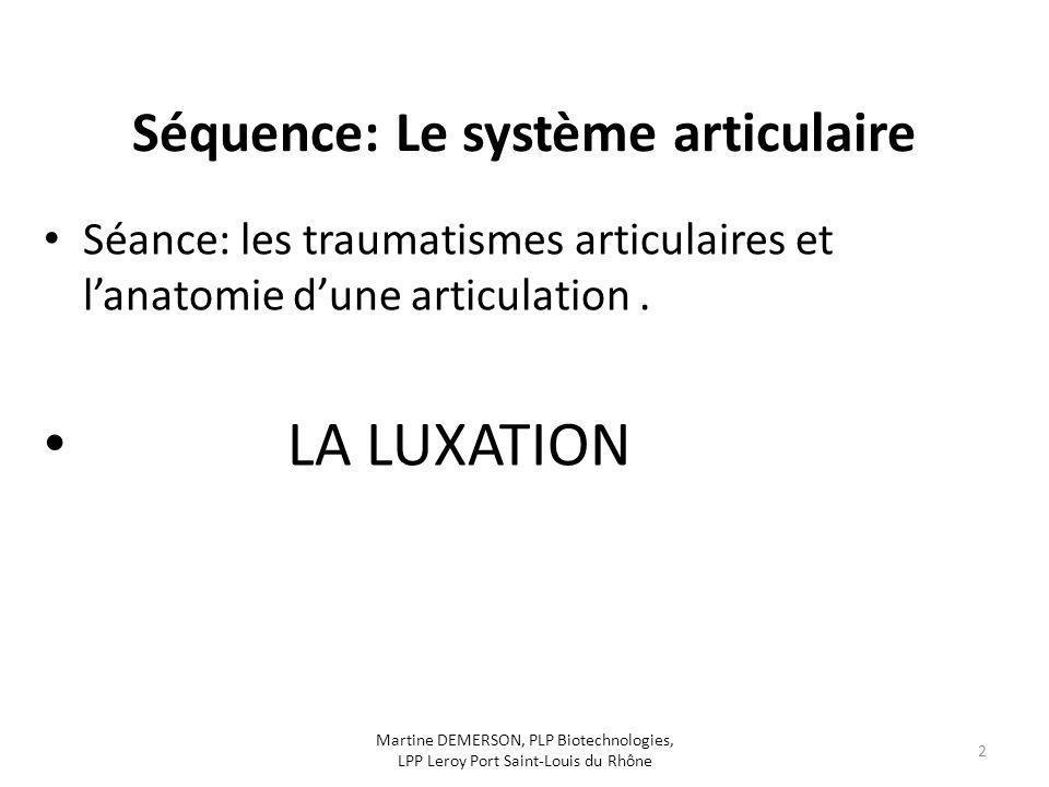 Séquence: Le système articulaire Séance: les traumatismes articulaires et lanatomie dune articulation. LA LUXATION Martine DEMERSON, PLP Biotechnologi