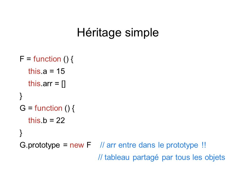 Héritage simple F = function () { this.a = 15 this.arr = [] } G = function () { this.b = 22 } G.prototype = new F // arr entre dans le prototype !.