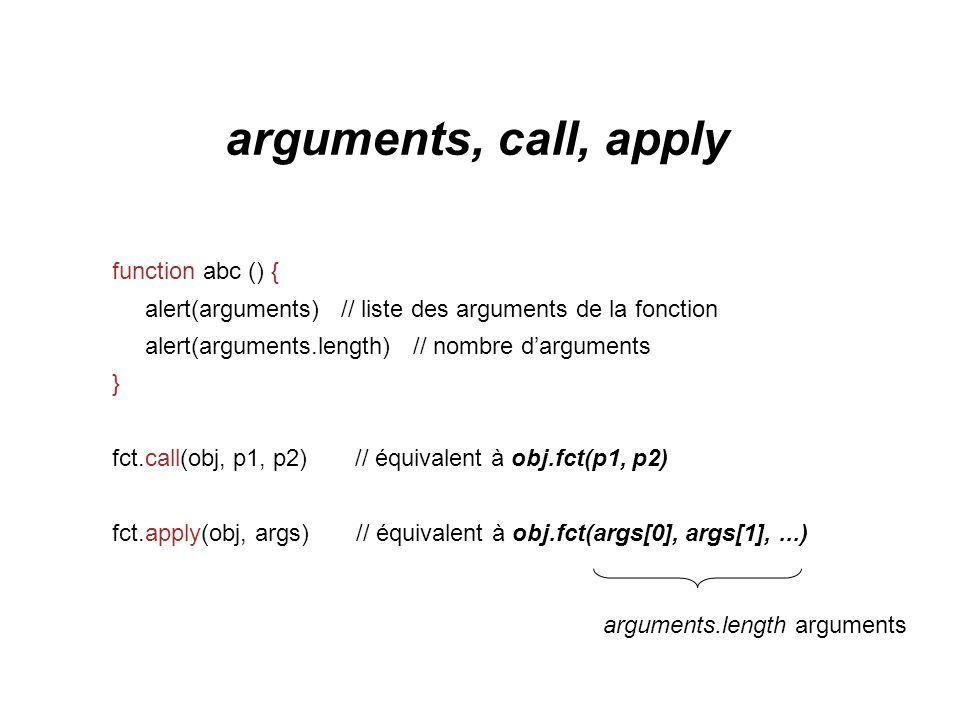 arguments, call, apply function abc () { alert(arguments) // liste des arguments de la fonction alert(arguments.length) // nombre darguments } fct.cal