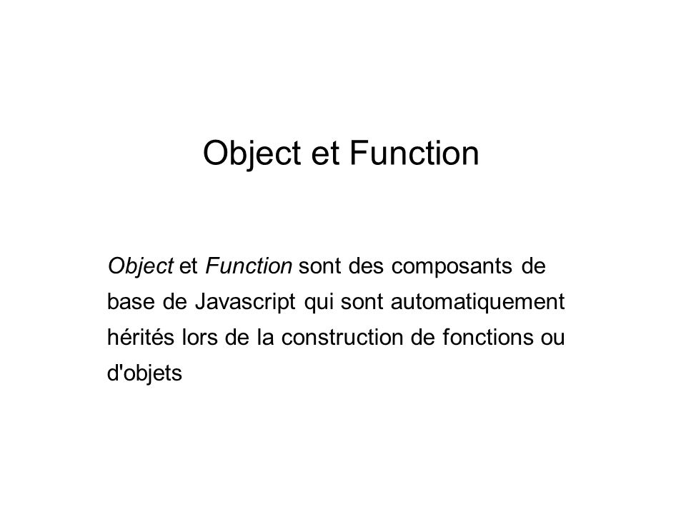 Librairie Object.prototype.upper = function(that){ if ( arguments.length > 1 ) { var args = Array.prototype.slice.call(arguments, 1) ; this.upperConstructor.apply(that, args); } else { this.upperConstructor.call(that); } Function.prototype.extend= function(parent){ function dummy() {} dummy.prototype = parent.prototype; this.prototype = new dummy(); this.prototype.constructor = this; this.upperClass = parent.prototype; this.upperConstructor = parent }