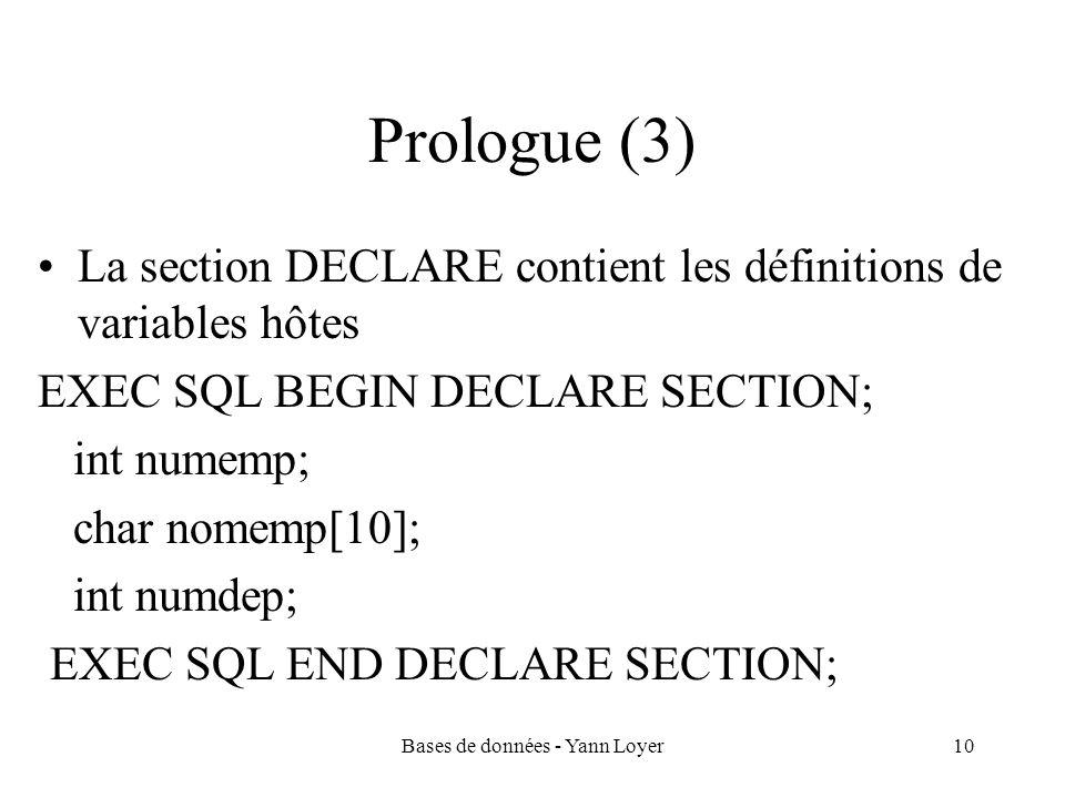 Bases de données - Yann Loyer10 Prologue (3) La section DECLARE contient les définitions de variables hôtes EXEC SQL BEGIN DECLARE SECTION; int numemp