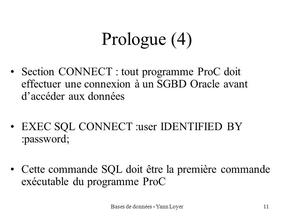 Bases de données - Yann Loyer11 Prologue (4) Section CONNECT : tout programme ProC doit effectuer une connexion à un SGBD Oracle avant daccéder aux données EXEC SQL CONNECT :user IDENTIFIED BY :password; Cette commande SQL doit être la première commande exécutable du programme ProC