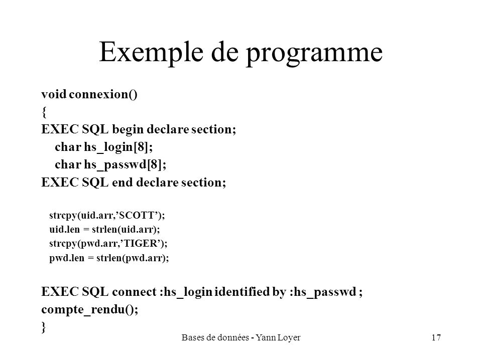 Bases de données - Yann Loyer17 Exemple de programme void connexion() { EXEC SQL begin declare section; char hs_login[8]; char hs_passwd[8]; EXEC SQL end declare section; strcpy(uid.arr,SCOTT); uid.len = strlen(uid.arr); strcpy(pwd.arr,TIGER); pwd.len = strlen(pwd.arr); EXEC SQL connect :hs_login identified by :hs_passwd ; compte_rendu(); }