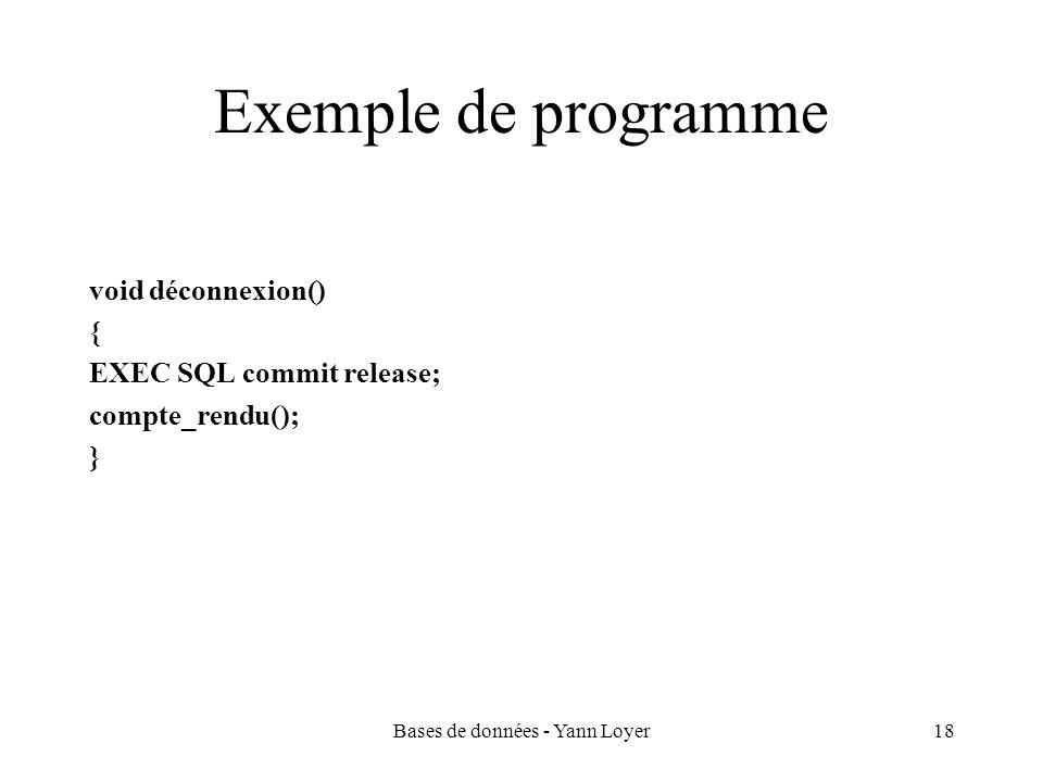 Bases de données - Yann Loyer18 Exemple de programme void déconnexion() { EXEC SQL commit release; compte_rendu(); }
