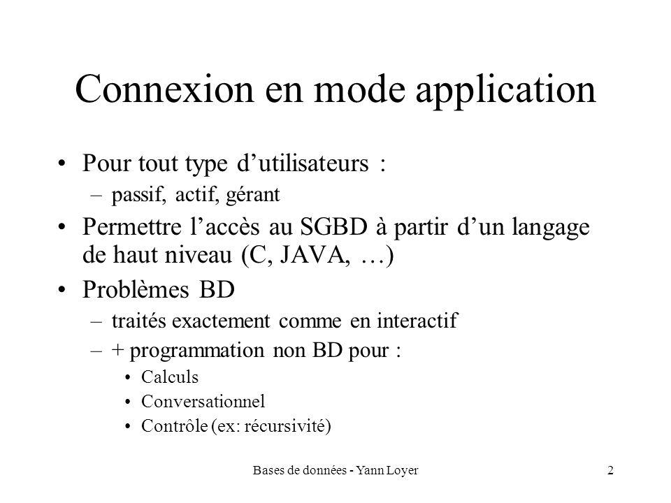 Bases de données - Yann Loyer2 Connexion en mode application Pour tout type dutilisateurs : –passif, actif, gérant Permettre laccès au SGBD à partir dun langage de haut niveau (C, JAVA, …) Problèmes BD –traités exactement comme en interactif –+ programmation non BD pour : Calculs Conversationnel Contrôle (ex: récursivité)