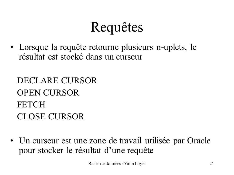 Bases de données - Yann Loyer21 Requêtes Lorsque la requête retourne plusieurs n-uplets, le résultat est stocké dans un curseur DECLARE CURSOR OPEN CURSOR FETCH CLOSE CURSOR Un curseur est une zone de travail utilisée par Oracle pour stocker le résultat dune requête