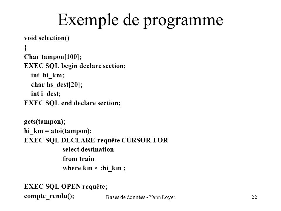 Bases de données - Yann Loyer22 Exemple de programme void selection() { Char tampon[100]; EXEC SQL begin declare section; int hi_km; char hs_dest[20];