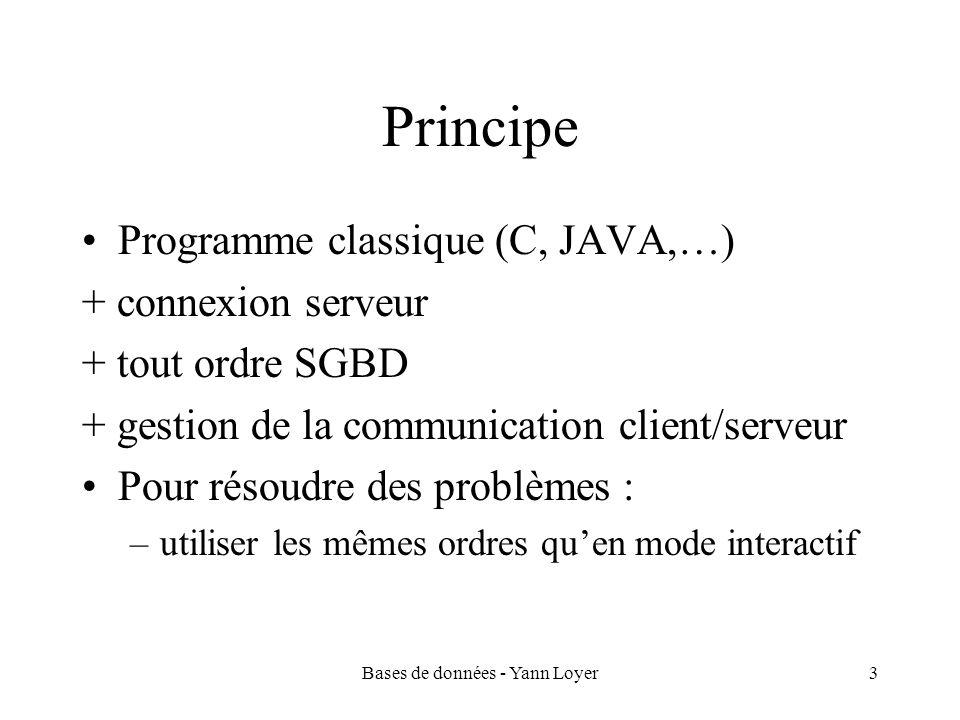 Bases de données - Yann Loyer3 Principe Programme classique (C, JAVA,…) + connexion serveur + tout ordre SGBD + gestion de la communication client/serveur Pour résoudre des problèmes : –utiliser les mêmes ordres quen mode interactif