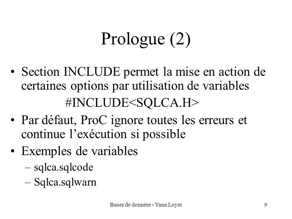 Bases de données - Yann Loyer10 Prologue (3) La section DECLARE contient les définitions de variables hôtes EXEC SQL BEGIN DECLARE SECTION; int numemp; char nomemp[10]; int numdep; EXEC SQL END DECLARE SECTION;