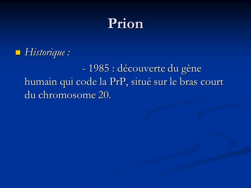 Prion Historique : Historique : - 1985 : découverte du gène humain qui code la PrP, situé sur le bras court du chromosome 20. - 1985 : découverte du g