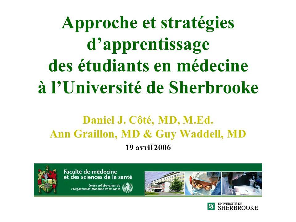 Approche et stratégies dapprentissage des étudiants en médecine à lUniversité de Sherbrooke Daniel J. Côté, MD, M.Ed. Ann Graillon, MD & Guy Waddell,