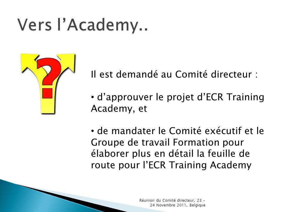 Il est demandé au Comité directeur : dapprouver le projet dECR Training Academy, et de mandater le Comité exécutif et le Groupe de travail Formation pour élaborer plus en détail la feuille de route pour lECR Training Academy Réunion du Comité directeur, 23 - 24 Novembre 2011, Belgique