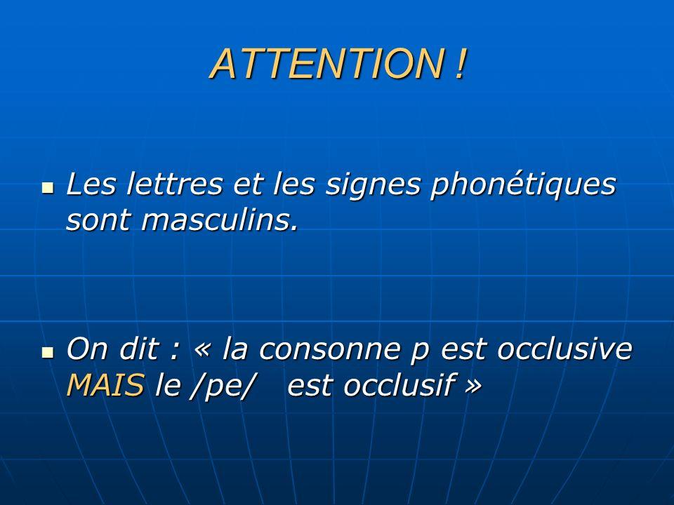 ATTENTION ! Les lettres et les signes phonétiques sont masculins. Les lettres et les signes phonétiques sont masculins. On dit : « la consonne p est o
