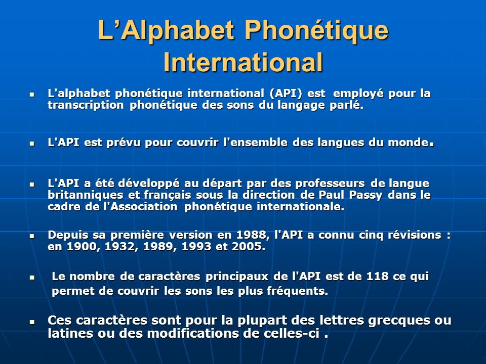 LAlphabet Phonétique International L'alphabet phonétique international (API) est employé pour la transcription phonétique des sons du langage parlé. L