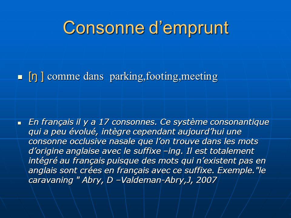 Consonne demprunt [ŋ ] comme dans parking,footing,meeting [ŋ ] comme dans parking,footing,meeting En français il y a 17 consonnes. Ce système consonan