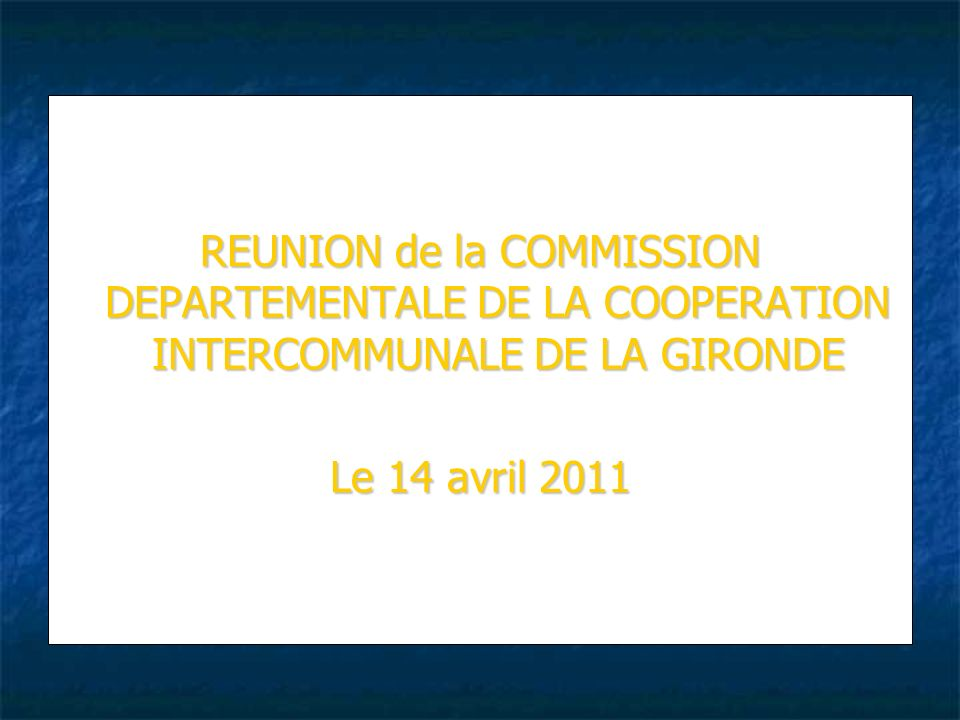 REUNION de la COMMISSION DEPARTEMENTALE DE LA COOPERATION INTERCOMMUNALE DE LA GIRONDE Le 14 avril 2011