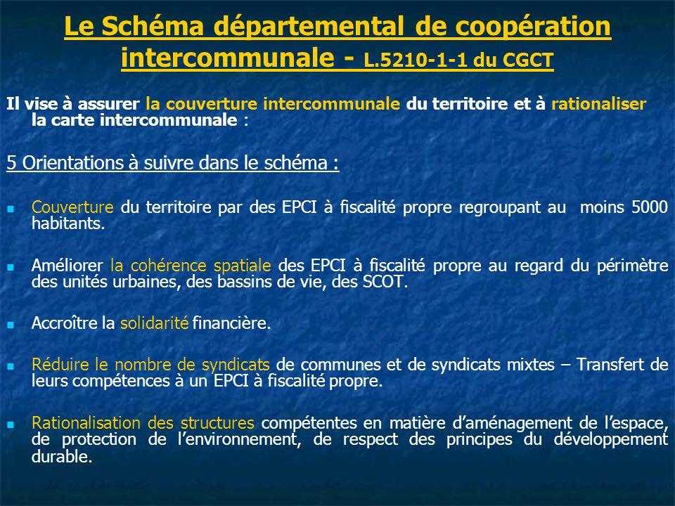 Le Schéma départemental de coopération intercommunale - L.5210-1-1 du CGCT Il vise à assurer la couverture intercommunale du territoire et à rationaliser la carte intercommunale : 5 Orientations à suivre dans le schéma : Couverture du territoire par des EPCI à fiscalité propre regroupant au moins 5000 habitants.