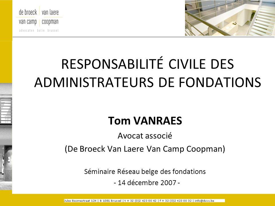 RESPONSABILITÉ CIVILE DES ADMINISTRATEURS DE FONDATIONS Tom VANRAES Avocat associé (De Broeck Van Laere Van Camp Coopman) Séminaire Réseau belge des f