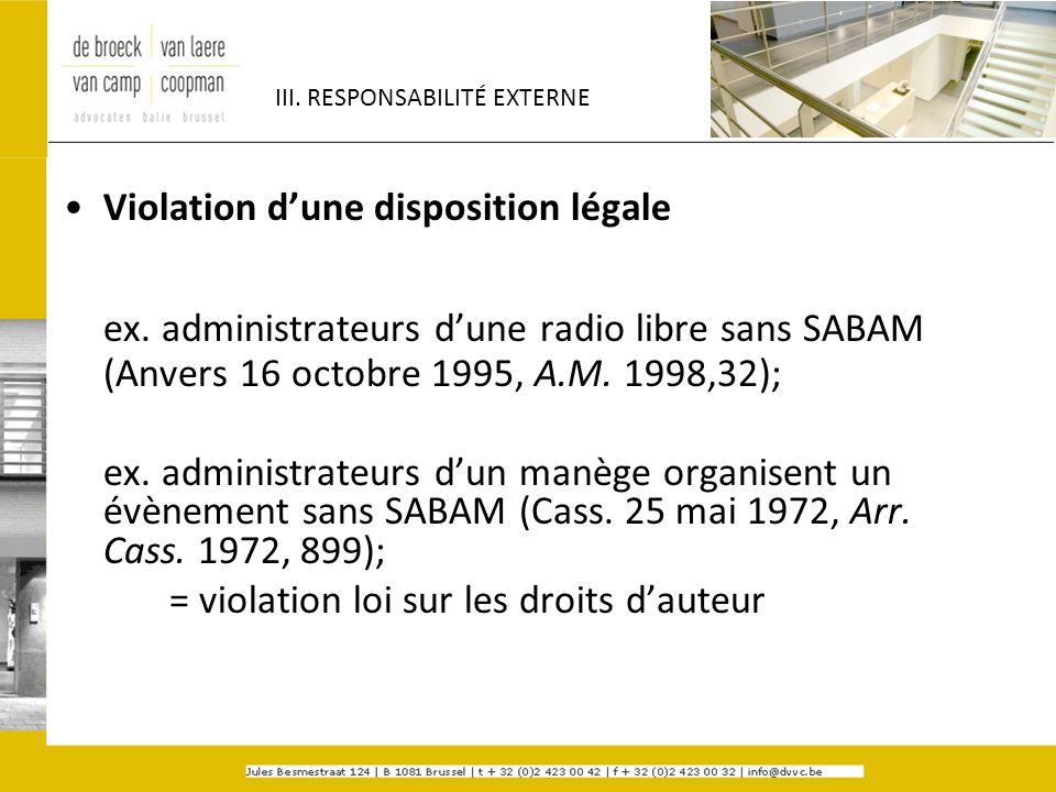 III. RESPONSABILITÉ EXTERNE Violation dune disposition légale ex. administrateurs dune radio libre sans SABAM (Anvers 16 octobre 1995, A.M. 1998,32);