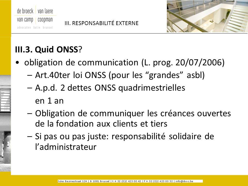 III. RESPONSABILITÉ EXTERNE III.3. Quid ONSS? obligation de communication (L. prog. 20/07/2006) –Art.40ter loi ONSS (pour les grandes asbl) –A.p.d. 2