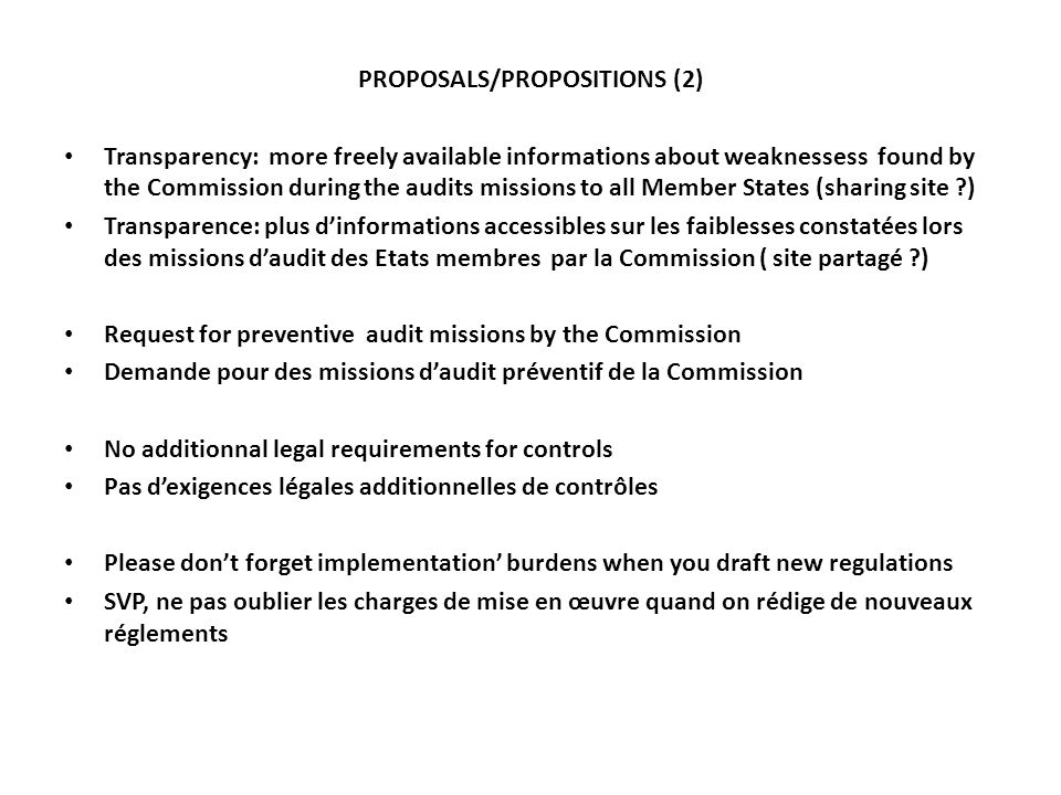 PROPOSALS/PROPOSITIONS (2) Transparency: more freely available informations about weaknessess found by the Commission during the audits missions to all Member States (sharing site ) Transparence: plus dinformations accessibles sur les faiblesses constatées lors des missions daudit des Etats membres par la Commission ( site partagé ) Request for preventive audit missions by the Commission Demande pour des missions daudit préventif de la Commission No additionnal legal requirements for controls Pas dexigences légales additionnelles de contrôles Please dont forget implementation burdens when you draft new regulations SVP, ne pas oublier les charges de mise en œuvre quand on rédige de nouveaux réglements