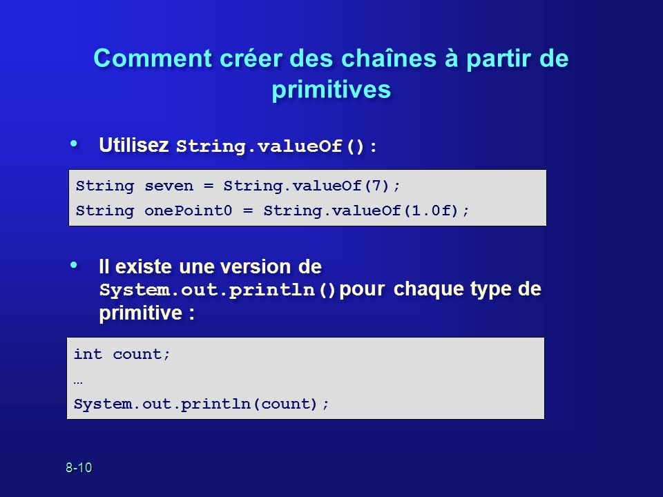 8-10 Comment créer des chaînes à partir de primitives Utilisez String.valueOf(): Il existe une version de System.out.println() pour chaque type de primitive : Utilisez String.valueOf(): Il existe une version de System.out.println() pour chaque type de primitive : String seven = String.valueOf(7); String onePoint0 = String.valueOf(1.0f); int count; … System.out.println(count);