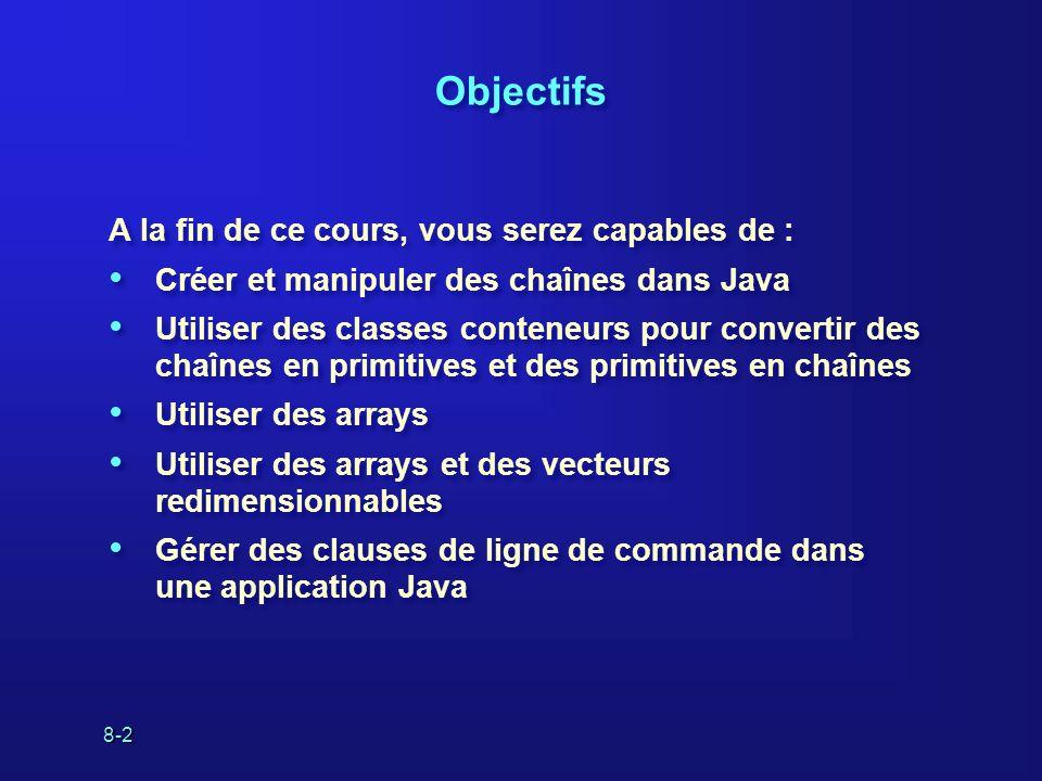 8-2 Objectifs A la fin de ce cours, vous serez capables de : Créer et manipuler des chaînes dans Java Utiliser des classes conteneurs pour convertir d
