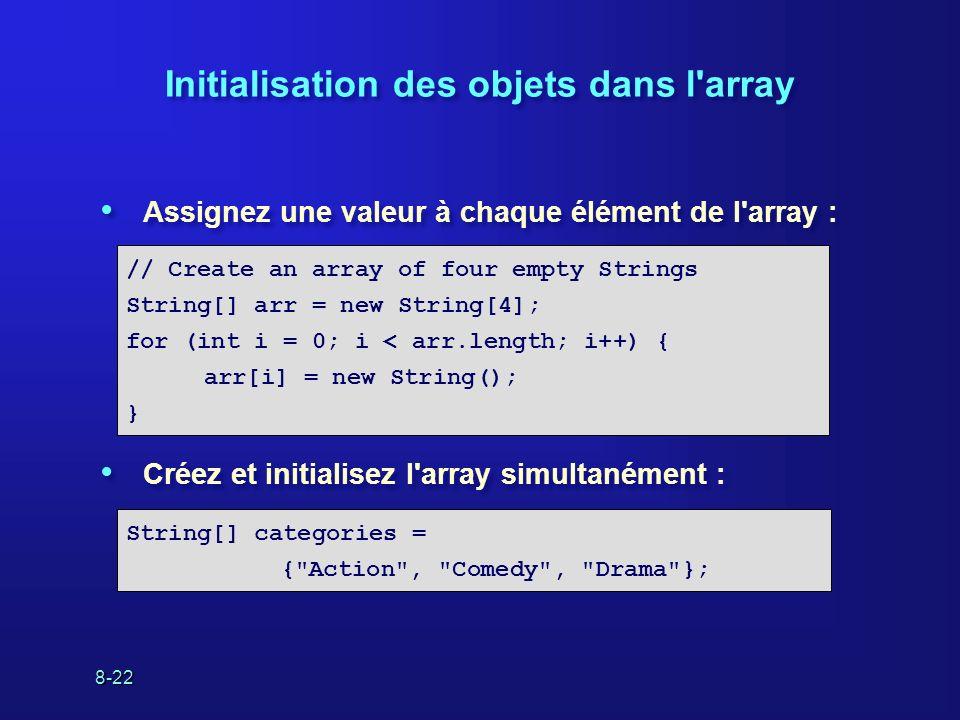 8-22 Initialisation des objets dans l'array Assignez une valeur à chaque élément de l'array : Créez et initialisez l'array simultanément : Assignez un