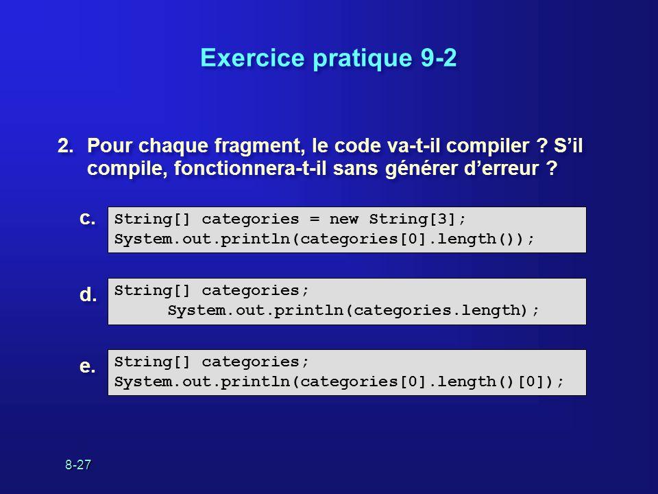 8-27 Exercice pratique 9-2 2.Pour chaque fragment, le code va-t-il compiler ? Sil compile, fonctionnera-t-il sans générer derreur ? String[] categorie