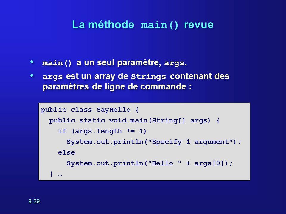 8-29 La méthode main() revue main() a un seul paramètre, args. args est un array de Strings contenant des paramètres de ligne de commande : main() a u