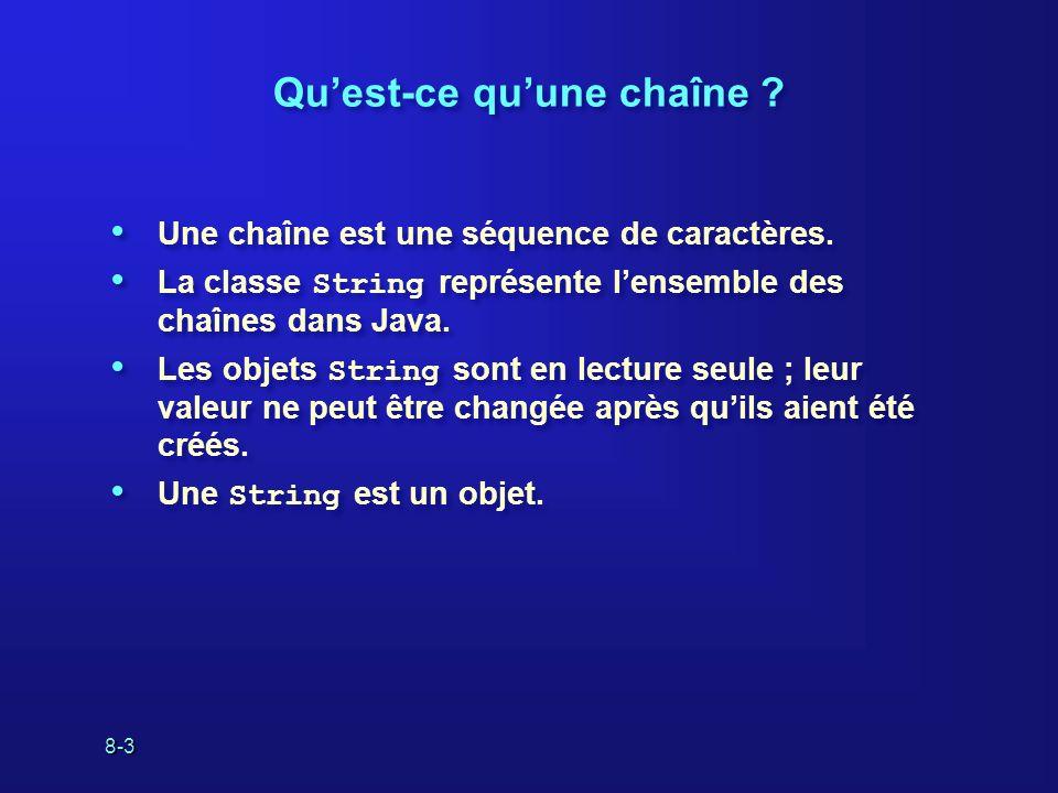 8-4 Comment créer une chaîne Assignez une constante entre guillemets doubles à une variable String : Enchaînez dautres chaînes : Utilisez un constructeur : Assignez une constante entre guillemets doubles à une variable String : Enchaînez dautres chaînes : Utilisez un constructeur : String category = Action ; String empName = firstName + + lastName; String empName = new String( Joe Smith );