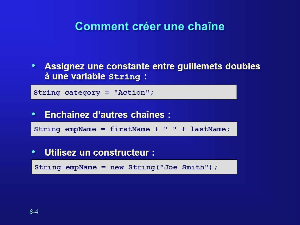 8-5 Comment enchaîner les chaînes Utilisez lopérateur + pour enchaîner les chaînes : Il est possible denchaîner des primitives et des chaînes : On peut également enchaîner les chaînes en utilisant String.concat().