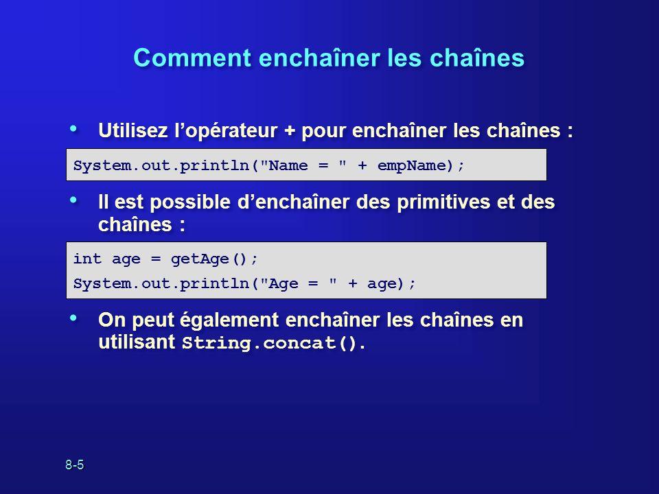 8-6 Comment effectuer des opérations sur les chaînes Comment déterminer la longueur dune chaîne : Comment trouver le caractère placé à un index spécifique : Comment retourner une sous-chaîne dune chaîne : Comment déterminer la longueur dune chaîne : Comment trouver le caractère placé à un index spécifique : Comment retourner une sous-chaîne dune chaîne : int length();String str = Comedy ; int len = str.length(); char charAt(int index); String str = Comedy ; char c = str.charAt(1); String substring (int beginIndex, int endIndex); String str = Comedy ; String sub = str.substring(2,4);
